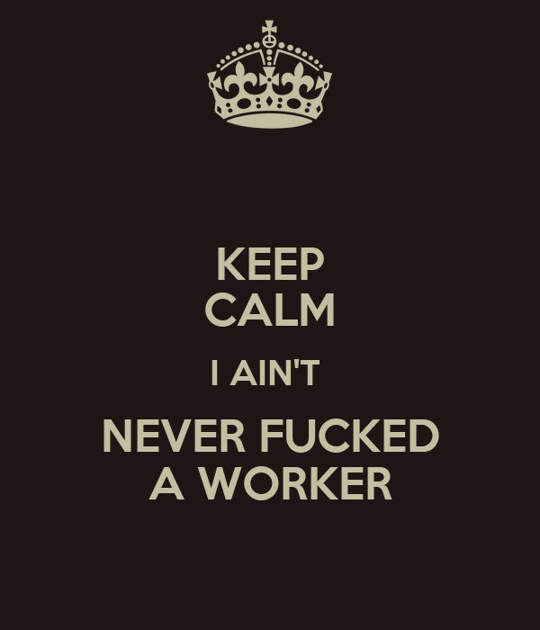 KEEP CALM I AIN'T  NEVER FUCKED A WORKER
