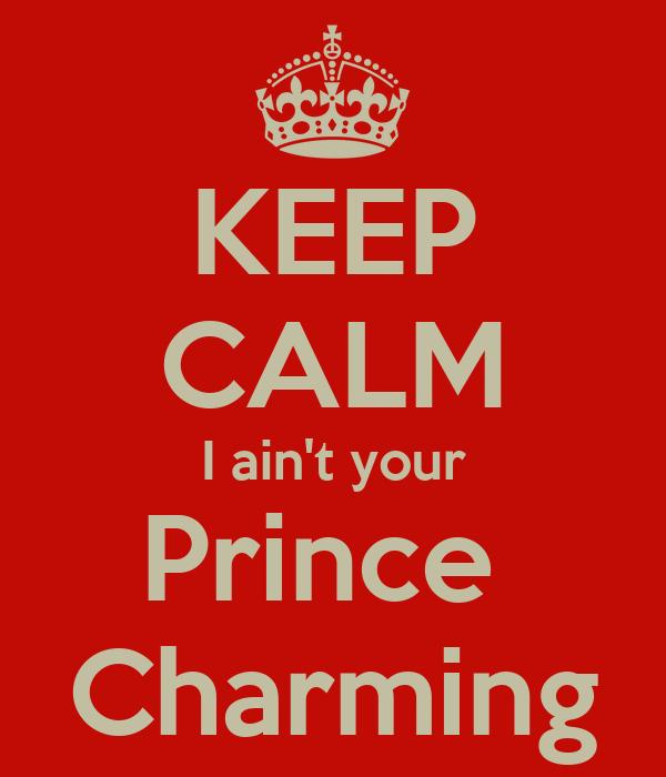 KEEP CALM I ain't your Prince  Charming