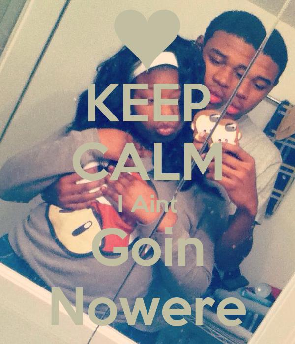 KEEP CALM I Aint Goin Nowere