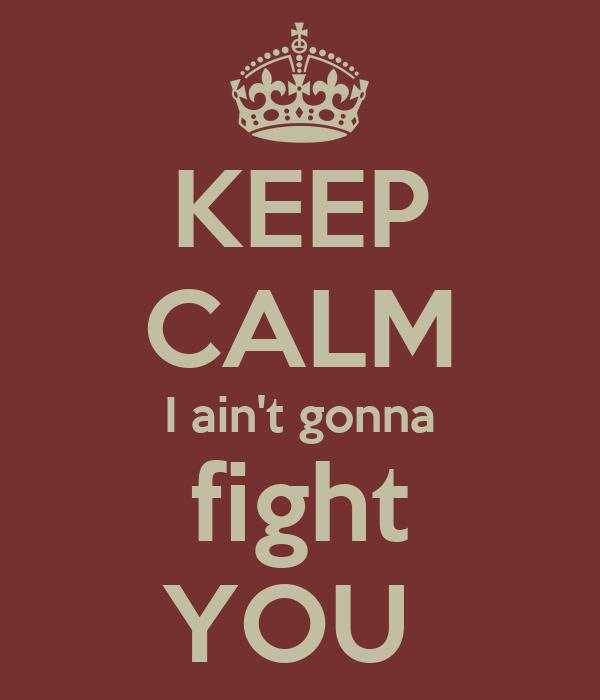 KEEP CALM I ain't gonna  fight  YOU