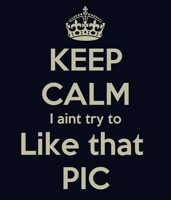 KEEP CALM I aint try to Like that  PIC