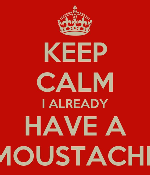 KEEP CALM I ALREADY HAVE A MOUSTACHE