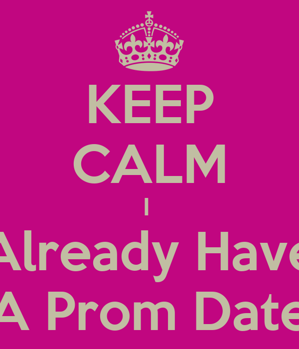 KEEP CALM I  Already Have A Prom Date