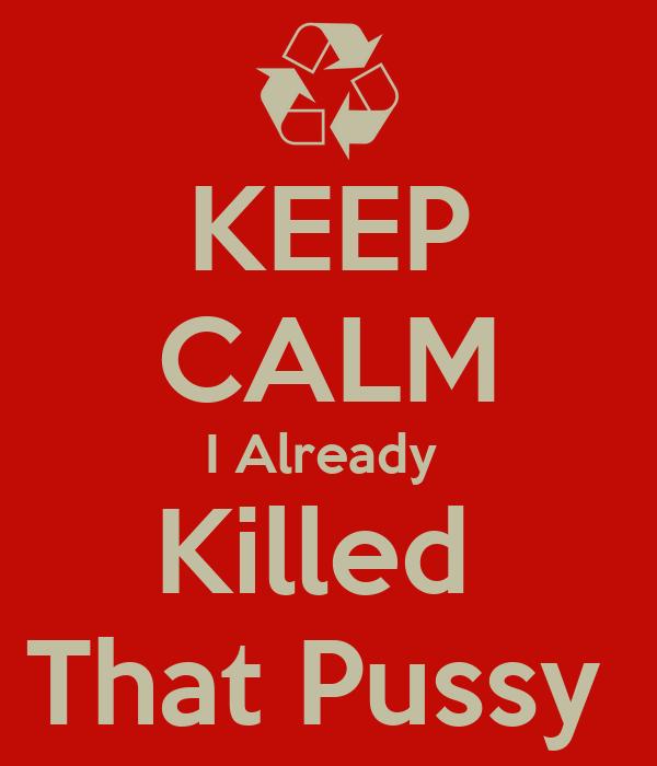 KEEP CALM I Already  Killed  That Pussy