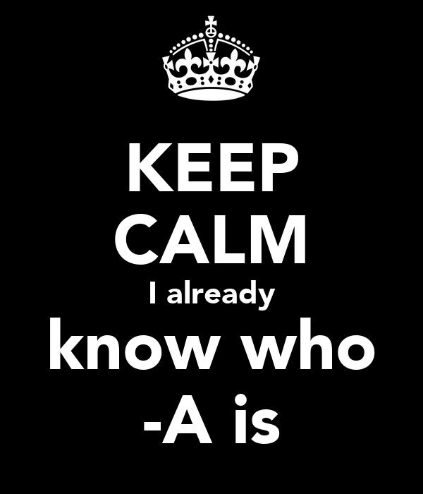 KEEP CALM I already know who -A is