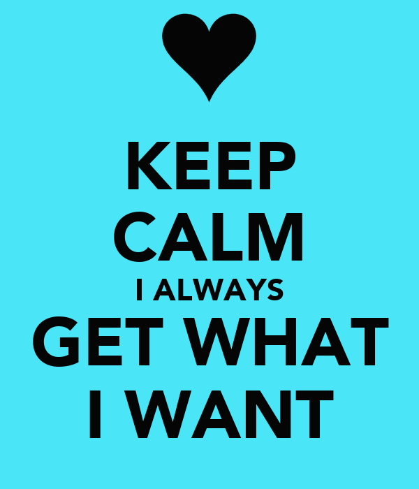 KEEP CALM I ALWAYS GET WHAT I WANT