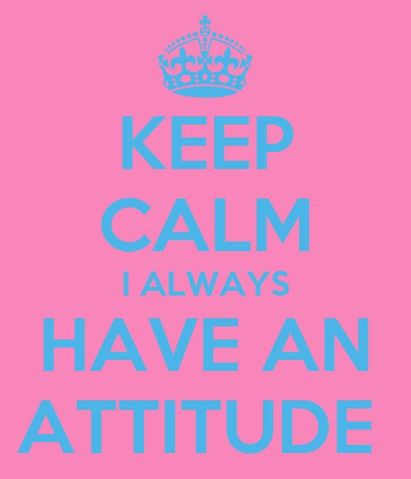 KEEP CALM I ALWAYS HAVE AN ATTITUDE