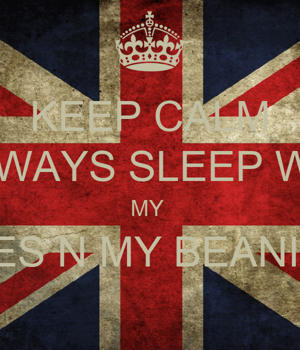 KEEP CALM  I ALWAYS SLEEP WITH  MY  SHOES N MY BEANIE ON