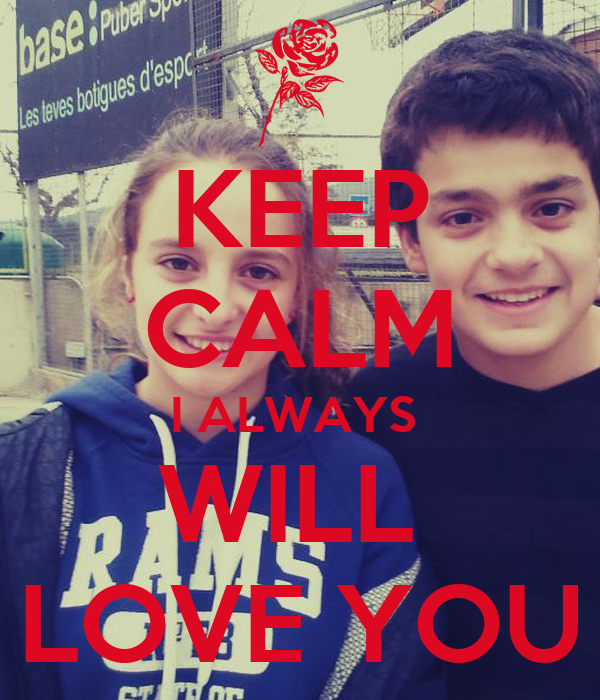 KEEP CALM I ALWAYS  WILL  LOVE YOU