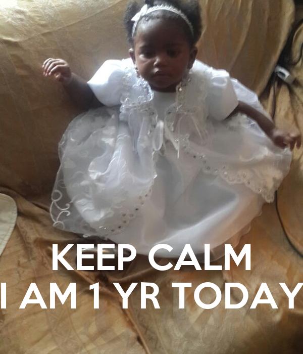KEEP CALM I AM 1 YR TODAY