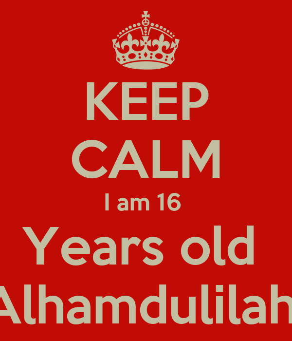 KEEP CALM I am 16  Years old  Alhamdulilah