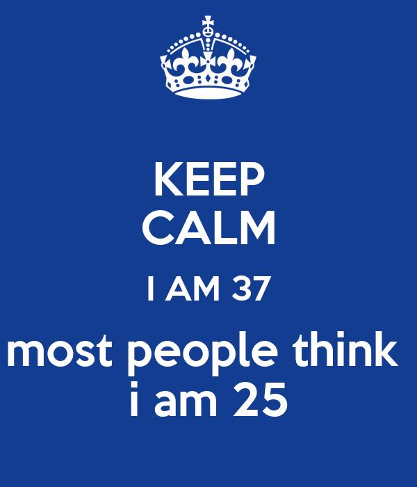 KEEP CALM I AM 37 most people think  i am 25