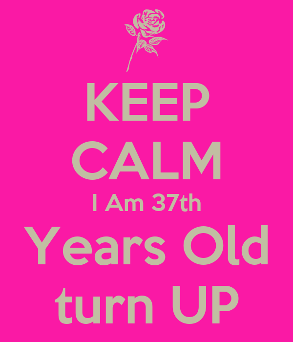 KEEP CALM I Am 37th Years Old turn UP