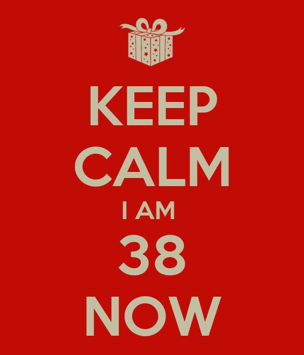 KEEP CALM I AM  38 NOW