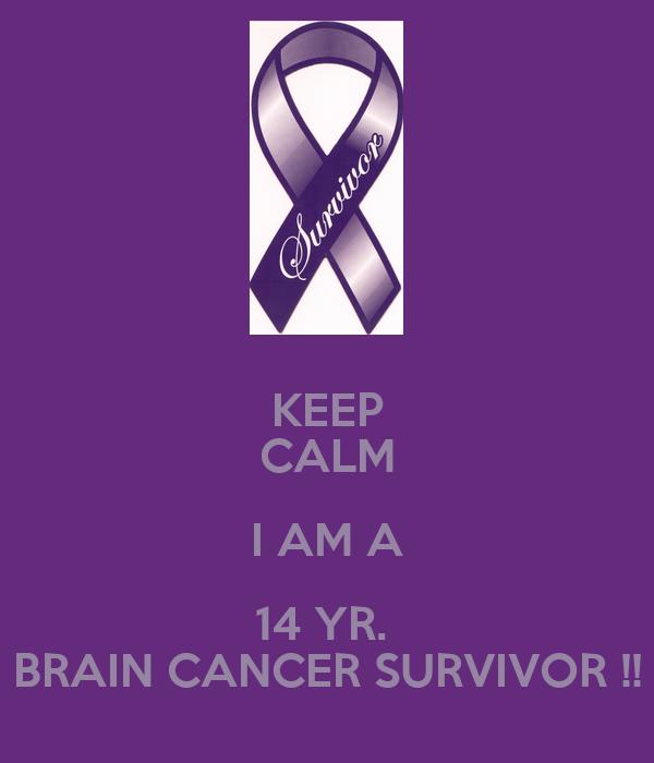 KEEP CALM I AM A 14 YR.  BRAIN CANCER SURVIVOR !!