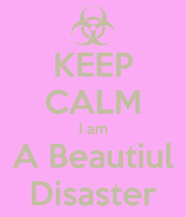 KEEP CALM I am A Beautiul Disaster