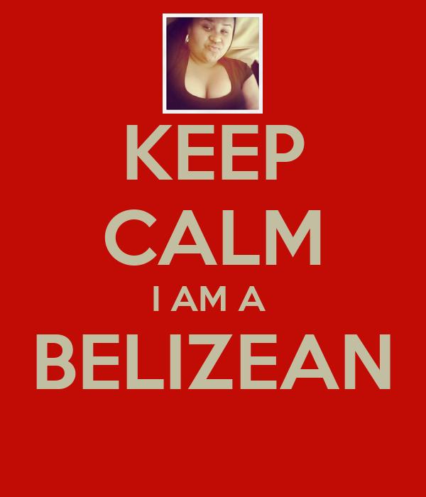 KEEP CALM I AM A  BELIZEAN