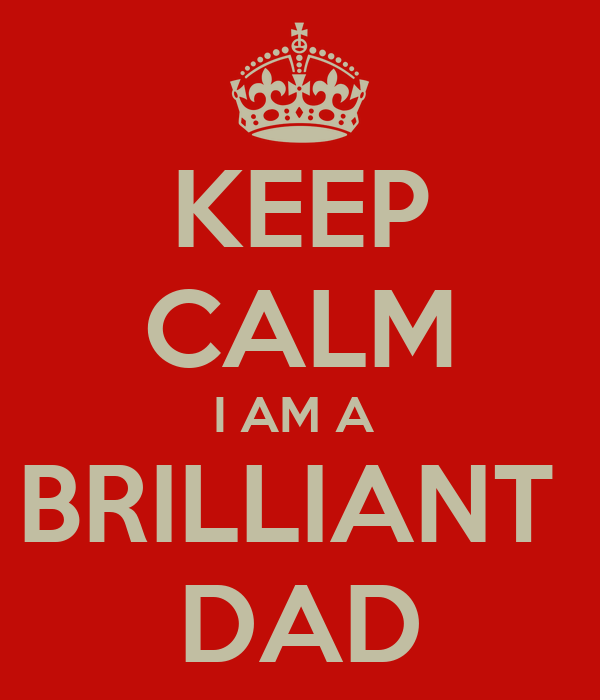 KEEP CALM I AM A  BRILLIANT  DAD