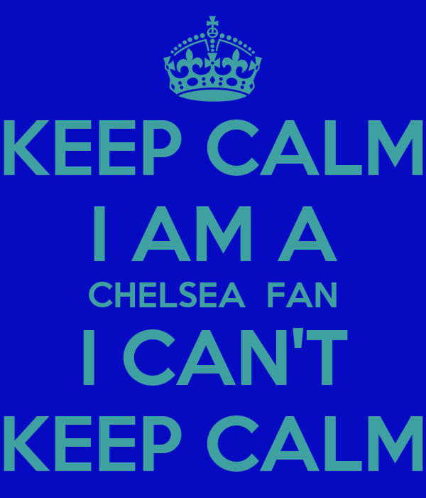 KEEP CALM I AM A CHELSEA  FAN I CAN'T KEEP CALM