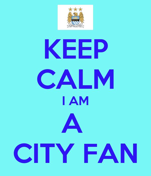 KEEP CALM I AM A  CITY FAN