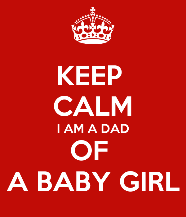 KEEP  CALM I AM A DAD OF  A BABY GIRL