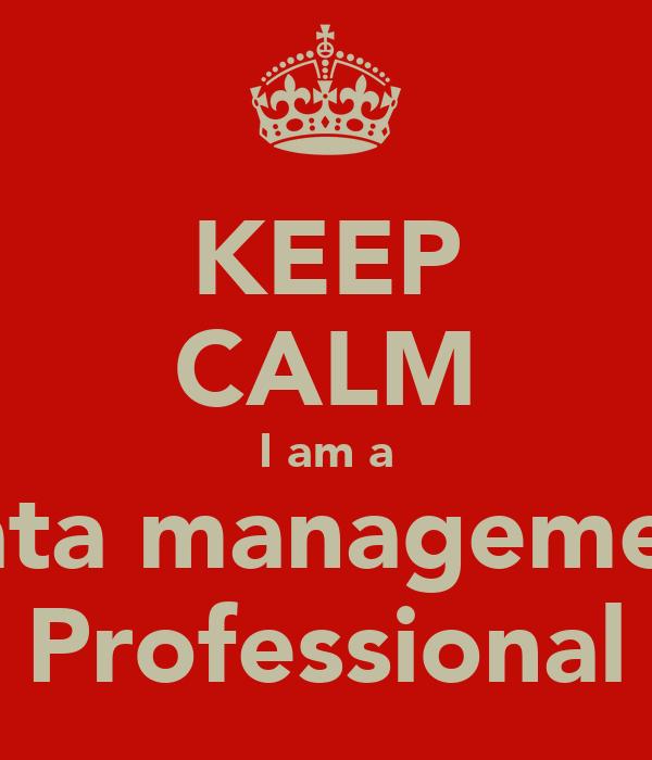 KEEP CALM I am a Data management Professional