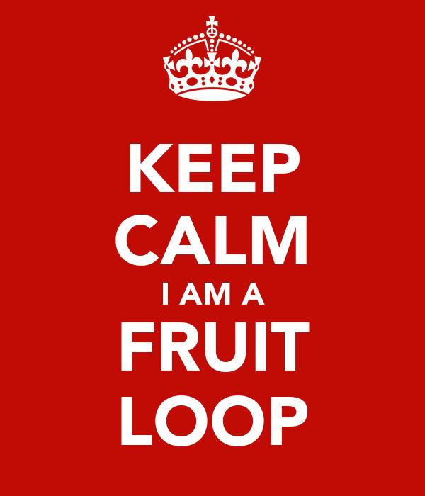 KEEP CALM I AM A FRUIT LOOP