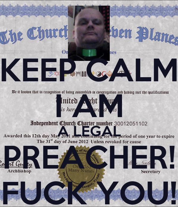 KEEP CALM I AM A LEGAL PREACHER! FUCK YOU!