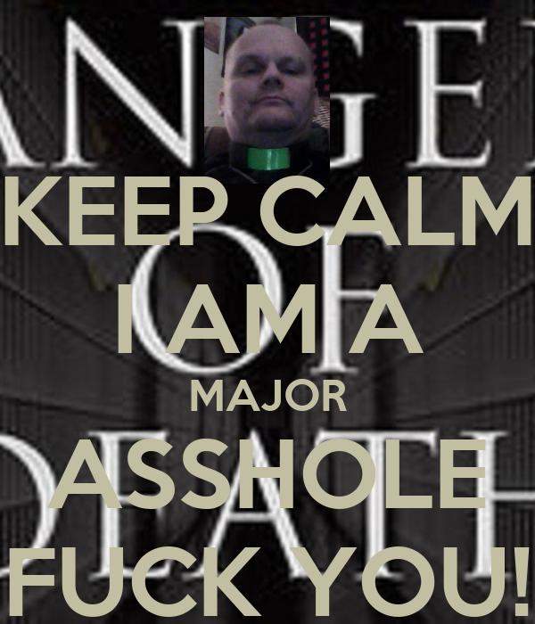 KEEP CALM I AM A MAJOR ASSHOLE FUCK YOU!