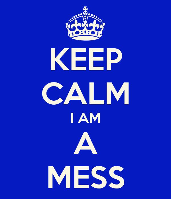KEEP CALM I AM A MESS