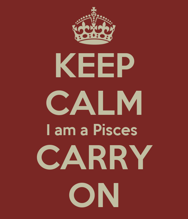 KEEP CALM I am a Pisces  CARRY ON