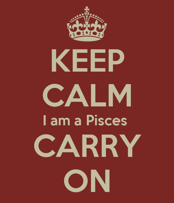 KEEP CALM I am a Pisces  CARRY ON