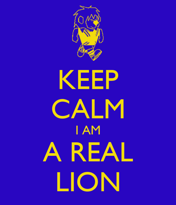KEEP CALM I AM A REAL LION