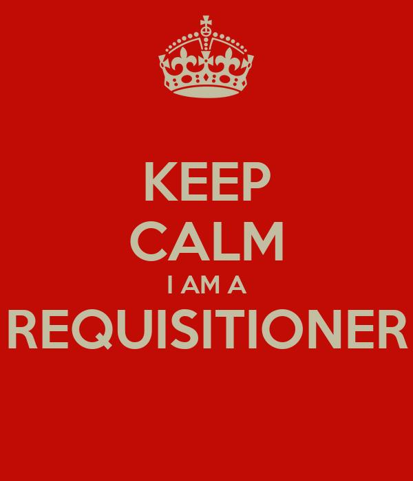 KEEP CALM I AM A REQUISITIONER