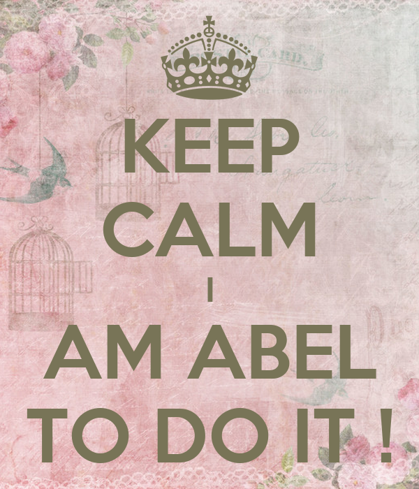 KEEP CALM I AM ABEL TO DO IT !