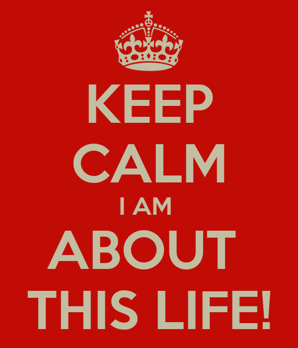 KEEP CALM I AM  ABOUT  THIS LIFE!