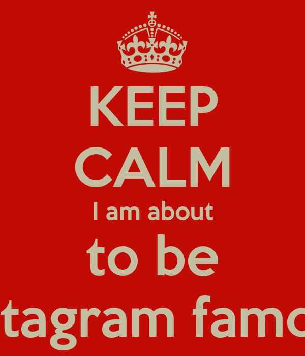 KEEP CALM I am about to be instagram famous