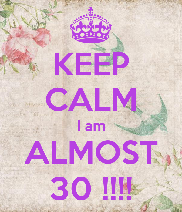 KEEP CALM I am ALMOST 30 !!!!