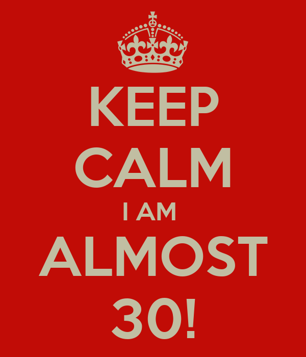 KEEP CALM I AM  ALMOST 30!
