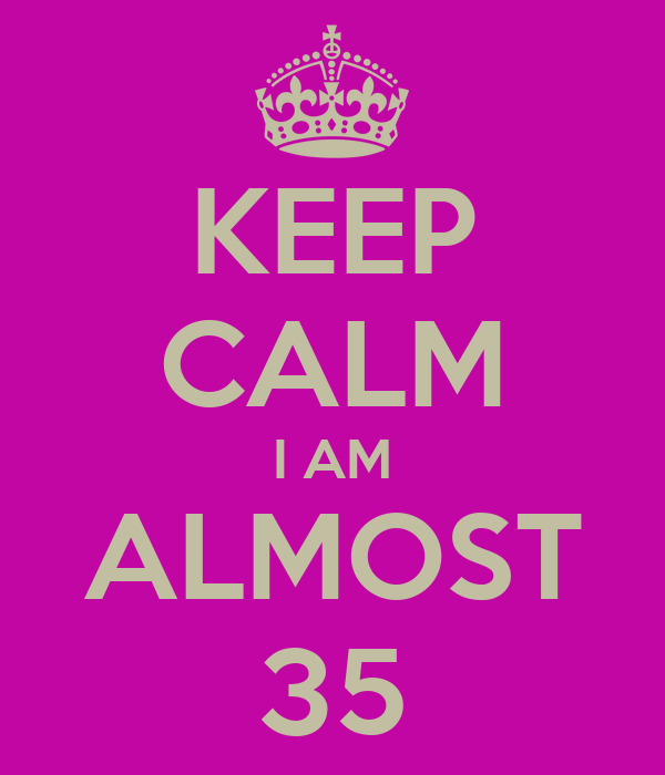 KEEP CALM I AM ALMOST 35
