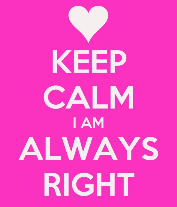 KEEP CALM I AM ALWAYS RIGHT