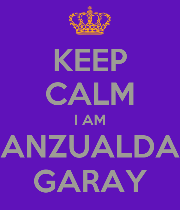 KEEP CALM I AM ANZUALDA GARAY