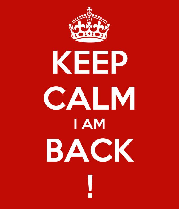 KEEP CALM I AM BACK !