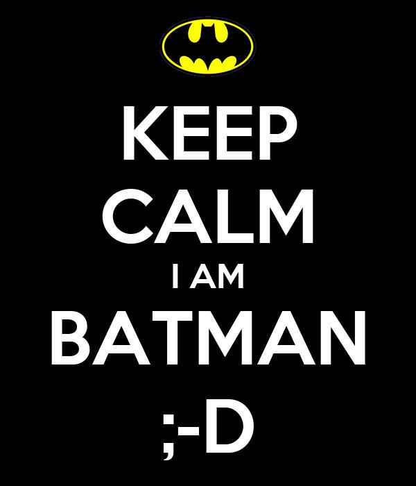 KEEP CALM I AM BATMAN ;-D