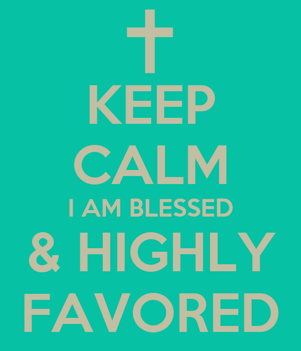 KEEP CALM I AM BLESSED & HIGHLY FAVORED