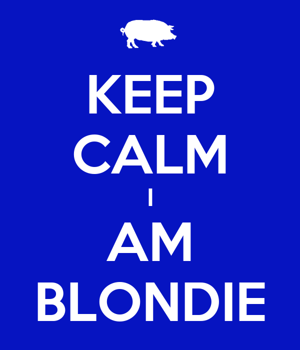 KEEP CALM I AM BLONDIE