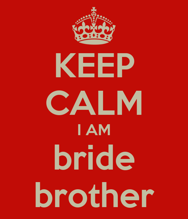 KEEP CALM I AM bride brother