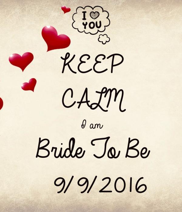 KEEP CALM I am Bride To Be  9/9/2016