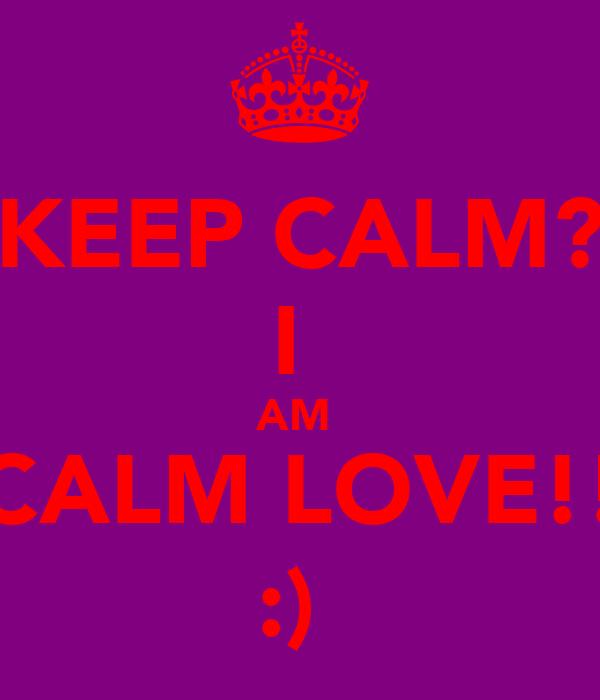 KEEP CALM? I  AM  CALM LOVE!! :)