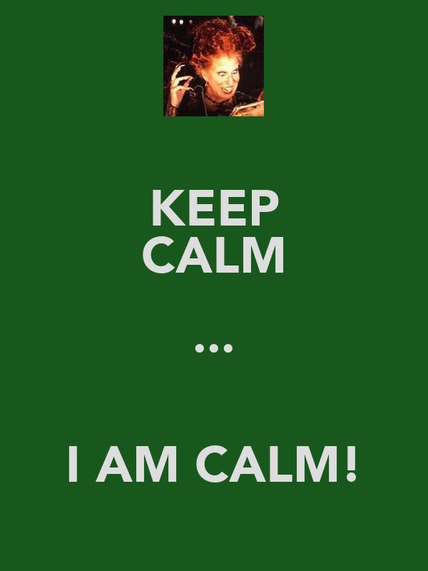 KEEP CALM ...  I AM CALM!